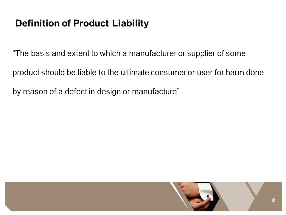 """8 Definition of Product Liability """"The basis and extent to which a manufacturer or supplier of some product should be liable to the ultimate consumer"""