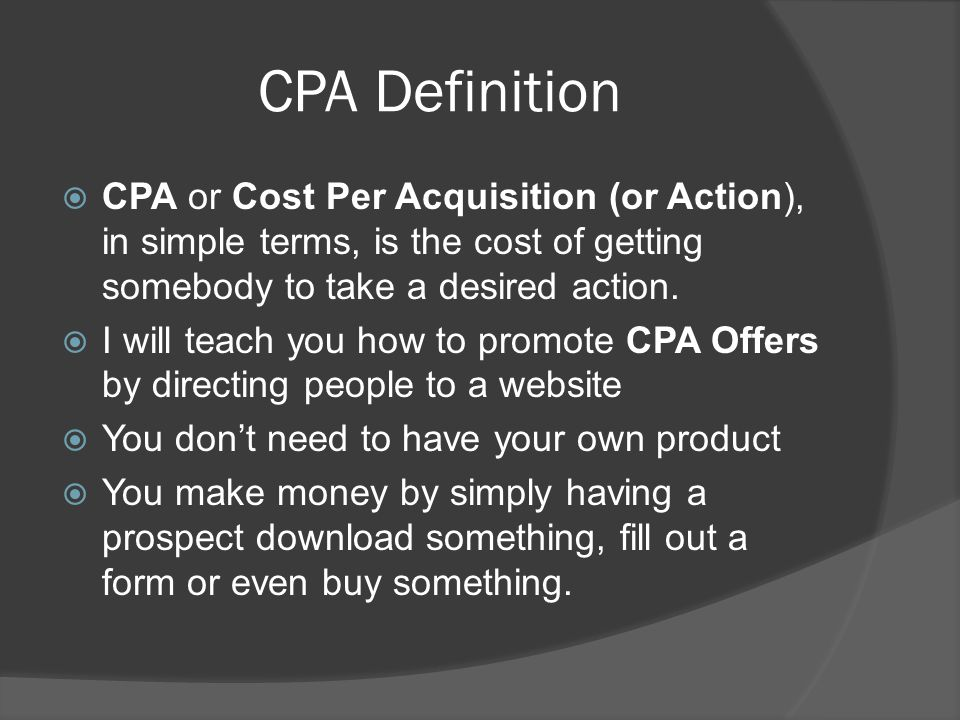 CPA Definition  CPA or Cost Per Acquisition (or Action), in simple terms, is the cost of getting somebody to take a desired action.  I will teach yo