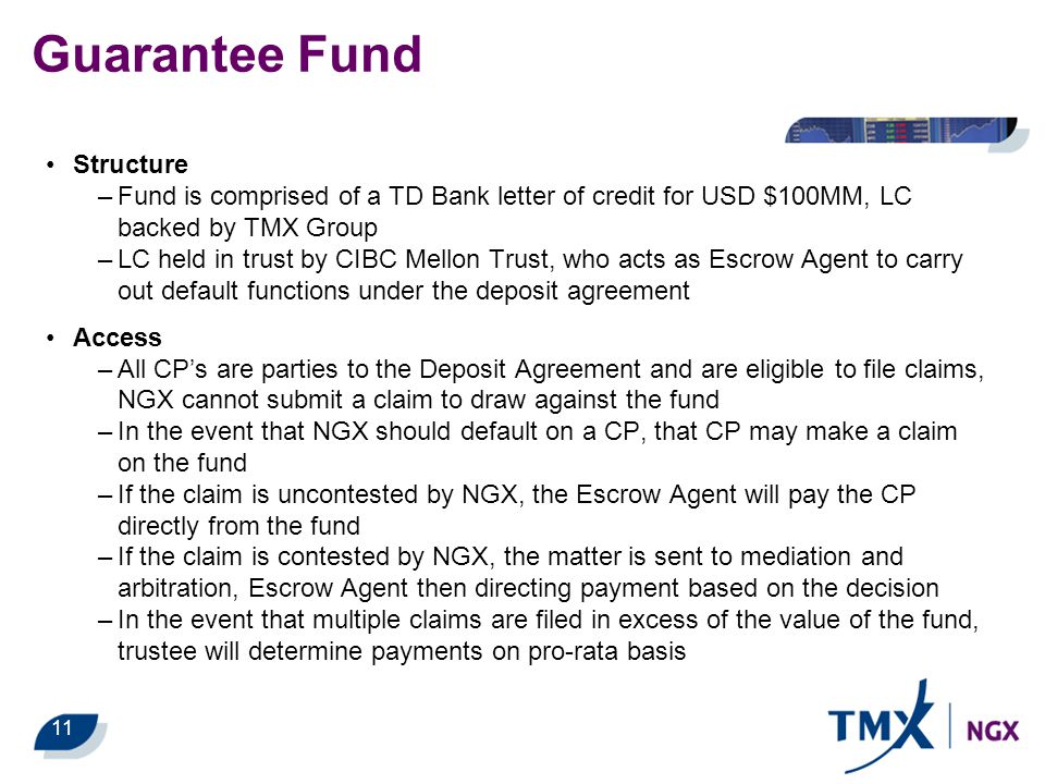 11 Guarantee Fund Structure –Fund is comprised of a TD Bank letter of credit for USD $100MM, LC backed by TMX Group –LC held in trust by CIBC Mellon T