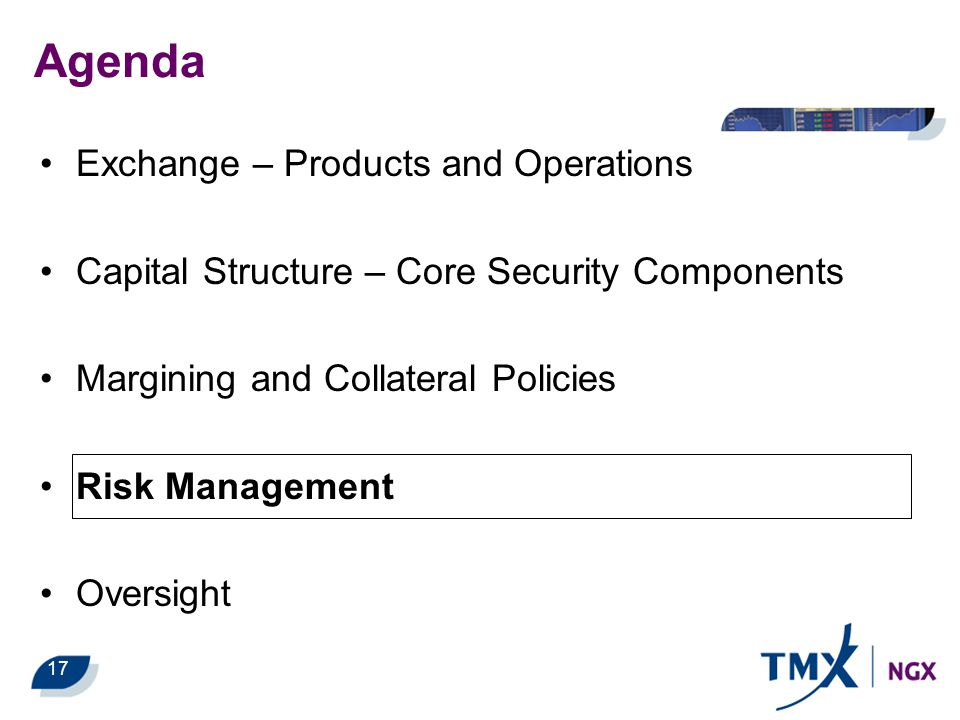 Exchange – Products and Operations Capital Structure – Core Security Components Margining and Collateral Policies Risk Management Oversight 17 Agenda
