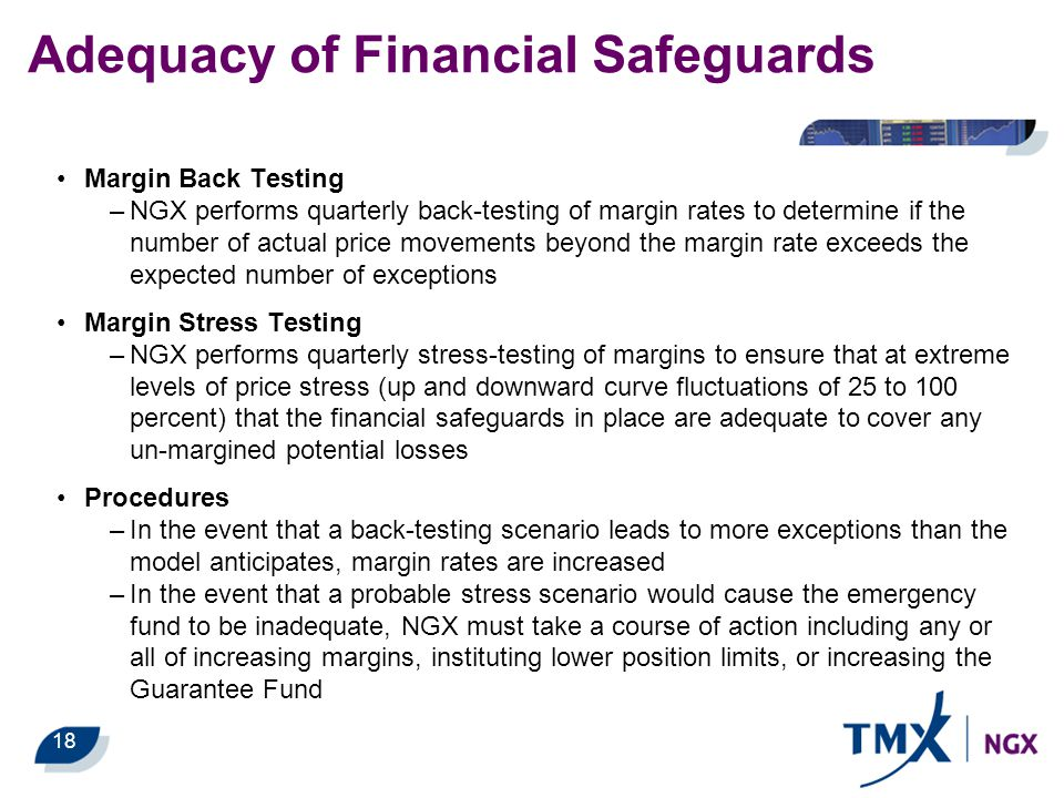 18 Adequacy of Financial Safeguards Margin Back Testing –NGX performs quarterly back-testing of margin rates to determine if the number of actual pric