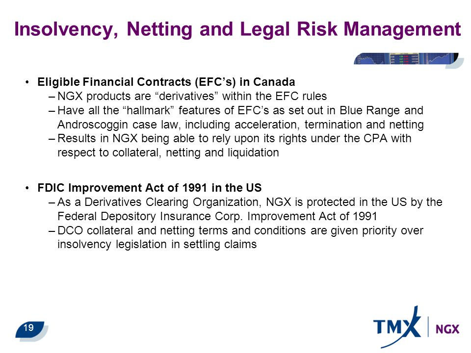"""19 Insolvency, Netting and Legal Risk Management Eligible Financial Contracts (EFC's) in Canada –NGX products are """"derivatives"""" within the EFC rules –"""