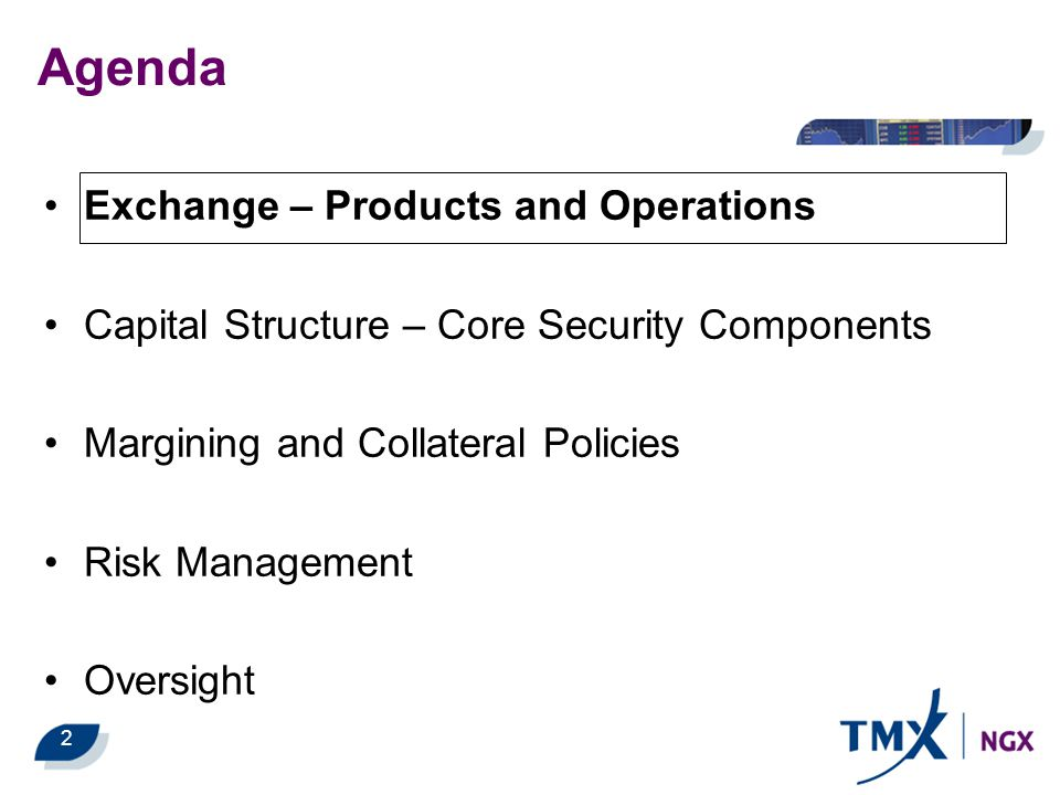 2 Exchange – Products and Operations Capital Structure – Core Security Components Margining and Collateral Policies Risk Management Oversight Agenda