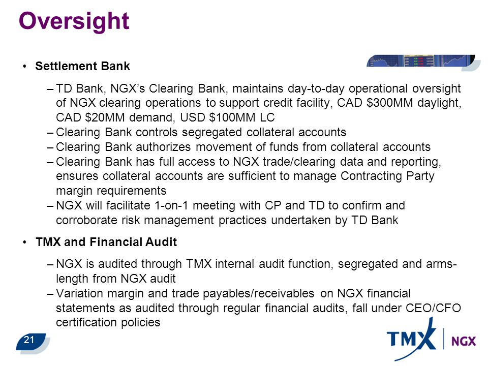 21 Oversight Settlement Bank –TD Bank, NGX's Clearing Bank, maintains day-to-day operational oversight of NGX clearing operations to support credit facility, CAD $300MM daylight, CAD $20MM demand, USD $100MM LC –Clearing Bank controls segregated collateral accounts –Clearing Bank authorizes movement of funds from collateral accounts –Clearing Bank has full access to NGX trade/clearing data and reporting, ensures collateral accounts are sufficient to manage Contracting Party margin requirements –NGX will facilitate 1-on-1 meeting with CP and TD to confirm and corroborate risk management practices undertaken by TD Bank TMX and Financial Audit –NGX is audited through TMX internal audit function, segregated and arms- length from NGX audit –Variation margin and trade payables/receivables on NGX financial statements as audited through regular financial audits, fall under CEO/CFO certification policies
