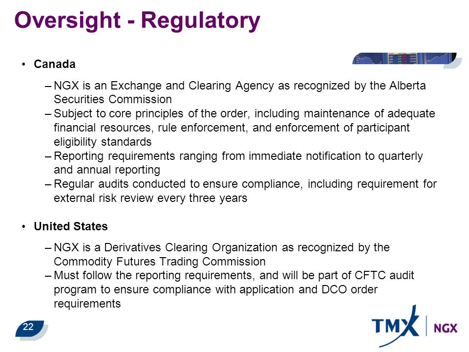 22 Oversight - Regulatory Canada –NGX is an Exchange and Clearing Agency as recognized by the Alberta Securities Commission –Subject to core principle