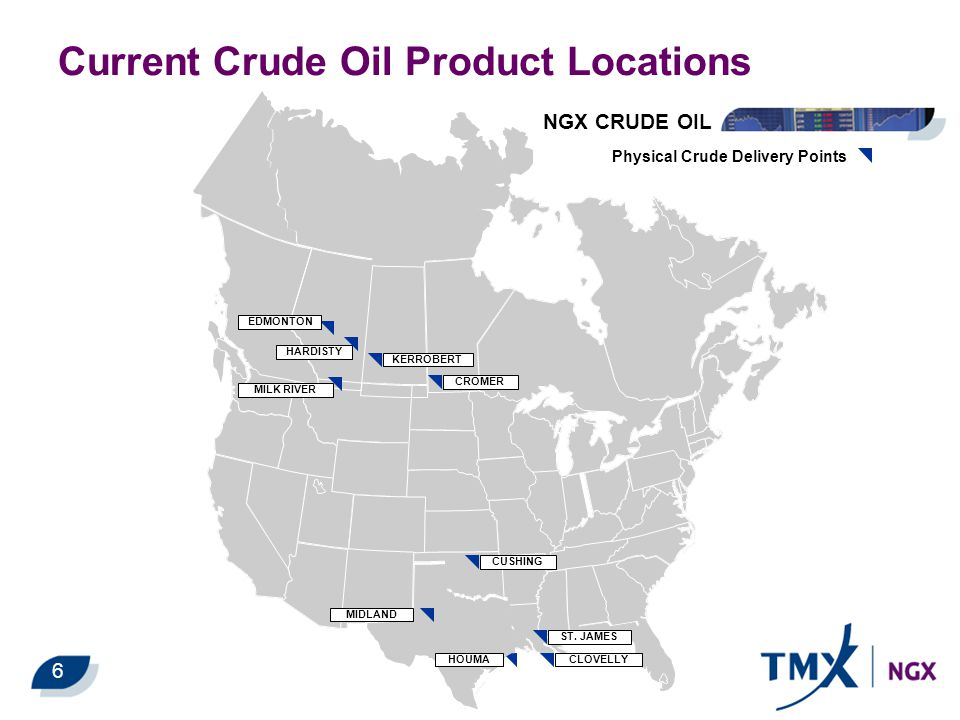 Current Crude Oil Product Locations NGX CRUDE OIL Physical Crude Delivery Points EDMONTON HARDISTY MILK RIVER KERROBERT CROMER CUSHING MIDLAND ST. JAM