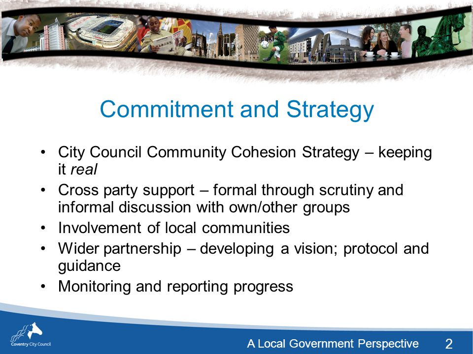 2 A Local Government Perspective Commitment and Strategy City Council Community Cohesion Strategy – keeping it real Cross party support – formal through scrutiny and informal discussion with own/other groups Involvement of local communities Wider partnership – developing a vision; protocol and guidance Monitoring and reporting progress