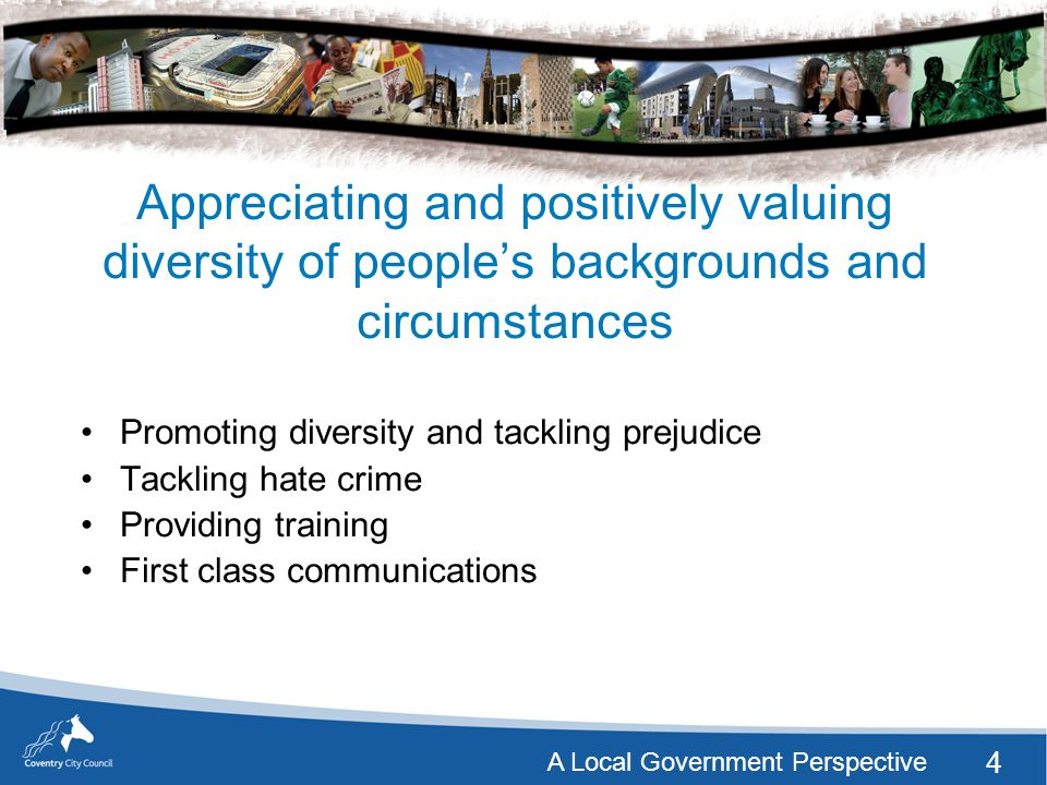 4 A Local Government Perspective Appreciating and positively valuing diversity of people's backgrounds and circumstances Promoting diversity and tackling prejudice Tackling hate crime Providing training First class communications