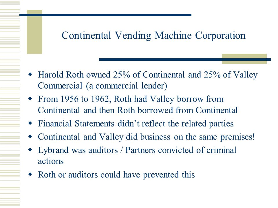 Continental Vending Machine Corporation  Harold Roth owned 25% of Continental and 25% of Valley Commercial (a commercial lender)  From 1956 to 1962, Roth had Valley borrow from Continental and then Roth borrowed from Continental  Financial Statements didn't reflect the related parties  Continental and Valley did business on the same premises.