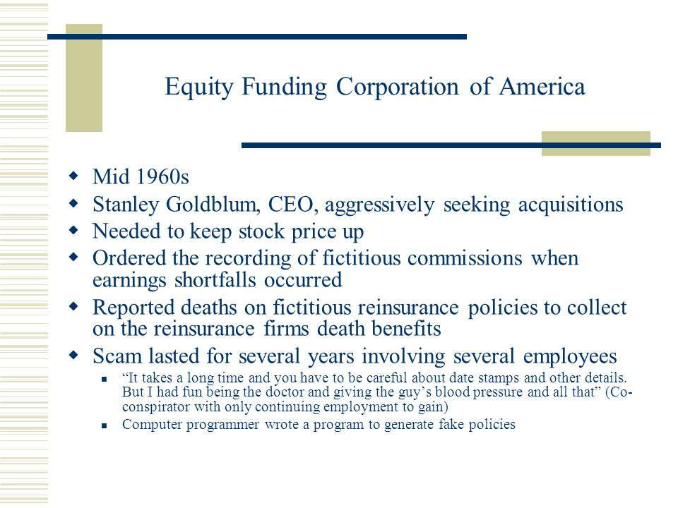 Equity Funding Corporation of America  Mid 1960s  Stanley Goldblum, CEO, aggressively seeking acquisitions  Needed to keep stock price up  Ordered the recording of fictitious commissions when earnings shortfalls occurred  Reported deaths on fictitious reinsurance policies to collect on the reinsurance firms death benefits  Scam lasted for several years involving several employees It takes a long time and you have to be careful about date stamps and other details.