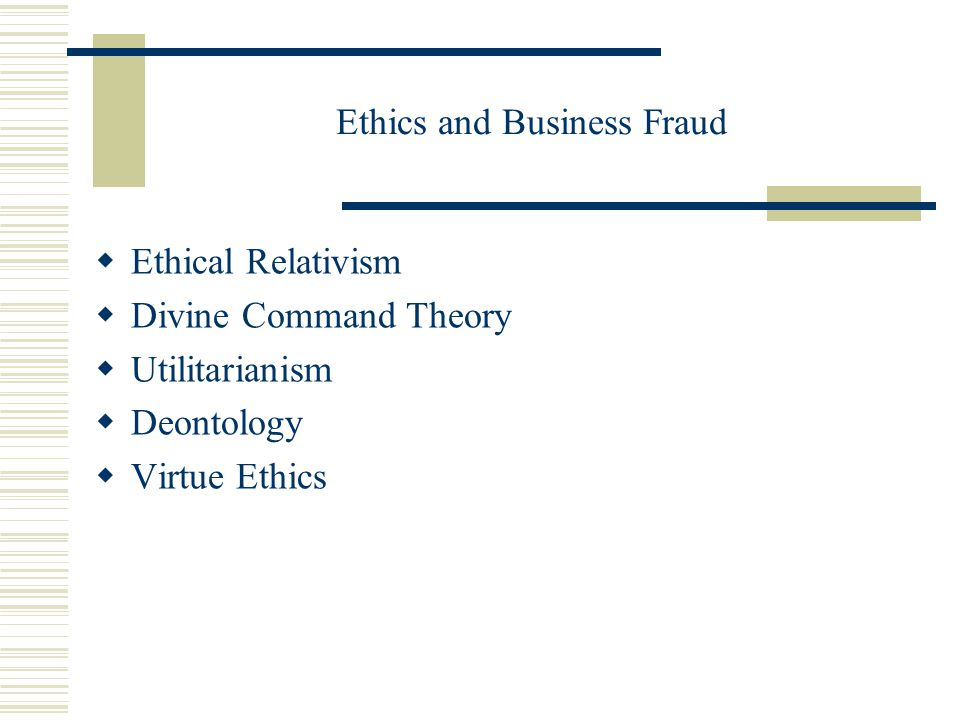 Ethics and Business Fraud  Ethical Relativism  Divine Command Theory  Utilitarianism  Deontology  Virtue Ethics