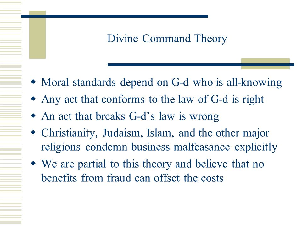 Divine Command Theory  Moral standards depend on G-d who is all-knowing  Any act that conforms to the law of G-d is right  An act that breaks G-d's law is wrong  Christianity, Judaism, Islam, and the other major religions condemn business malfeasance explicitly  We are partial to this theory and believe that no benefits from fraud can offset the costs