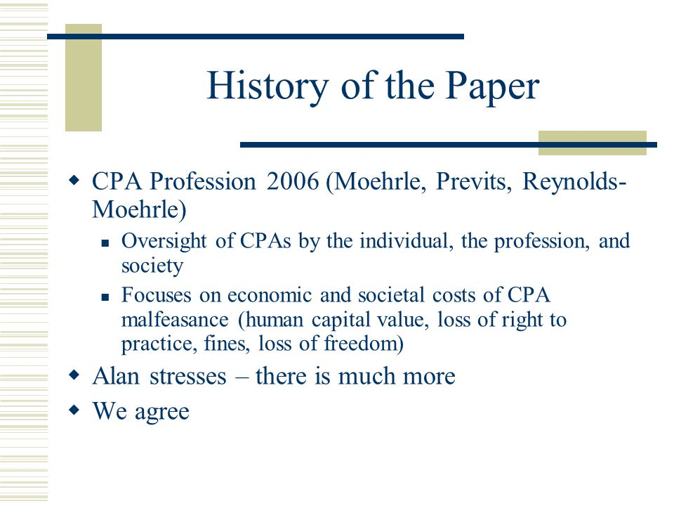 History of the Paper  CPA Profession 2006 (Moehrle, Previts, Reynolds- Moehrle) Oversight of CPAs by the individual, the profession, and society Focuses on economic and societal costs of CPA malfeasance (human capital value, loss of right to practice, fines, loss of freedom)  Alan stresses – there is much more  We agree