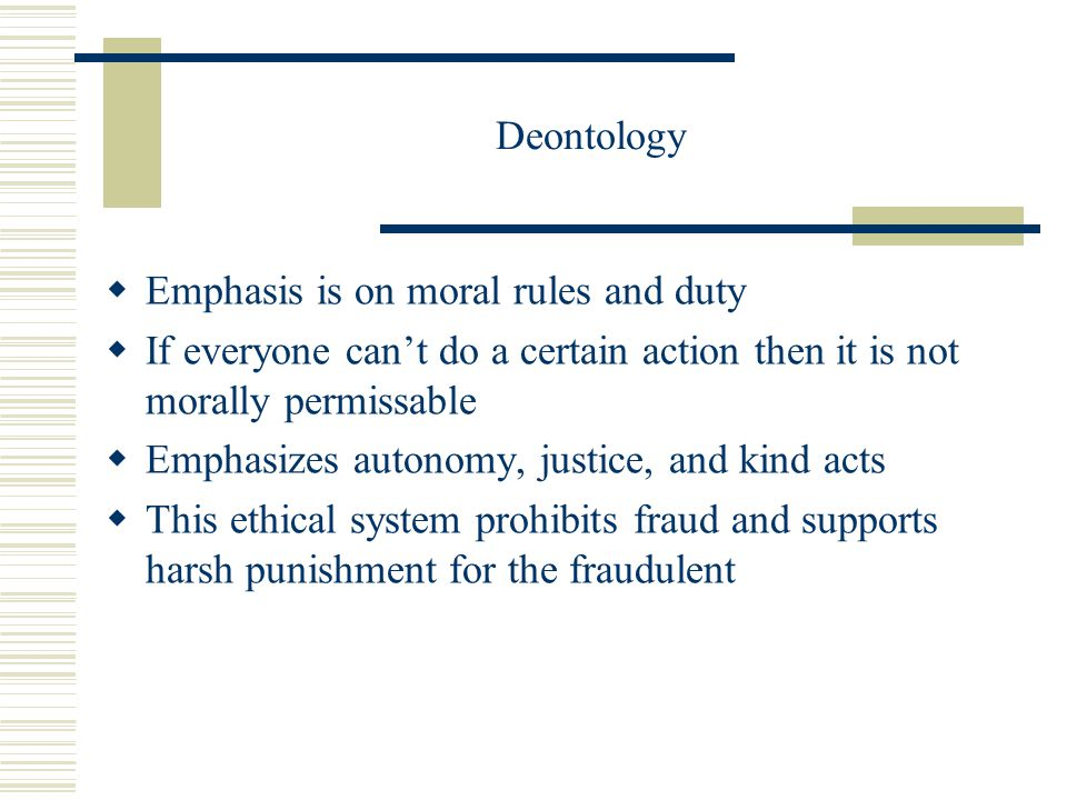 Deontology  Emphasis is on moral rules and duty  If everyone can't do a certain action then it is not morally permissable  Emphasizes autonomy, justice, and kind acts  This ethical system prohibits fraud and supports harsh punishment for the fraudulent