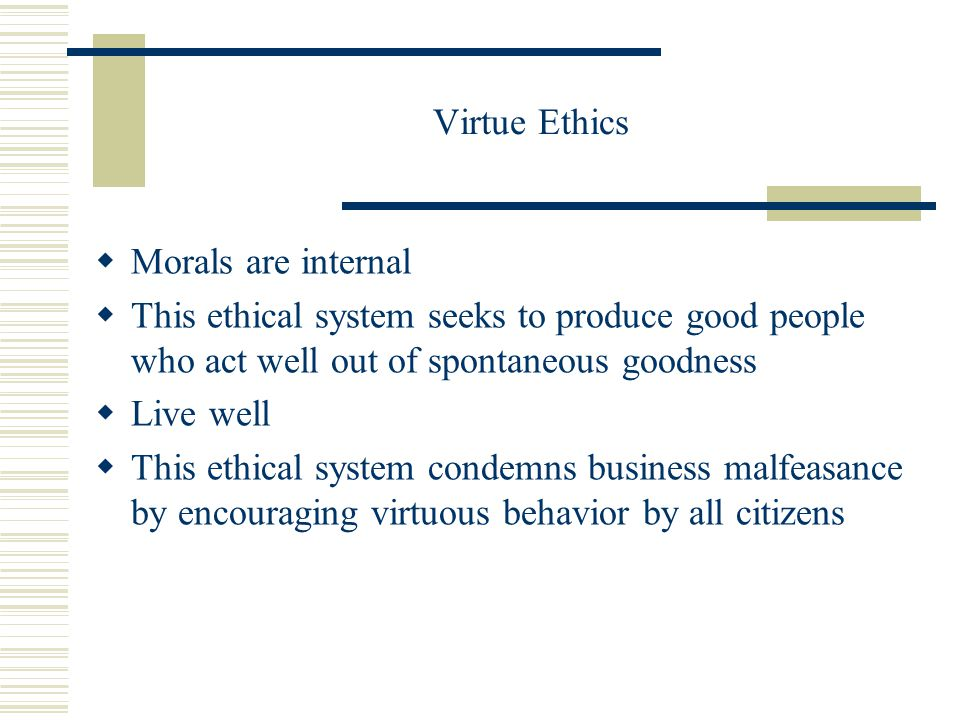 Virtue Ethics  Morals are internal  This ethical system seeks to produce good people who act well out of spontaneous goodness  Live well  This ethical system condemns business malfeasance by encouraging virtuous behavior by all citizens