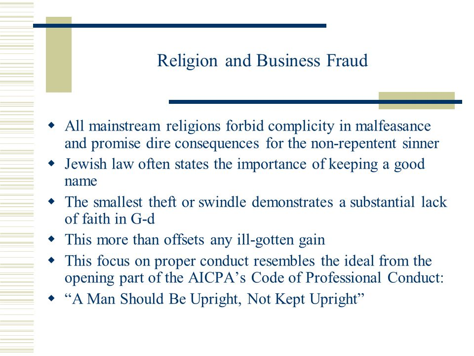 Religion and Business Fraud  All mainstream religions forbid complicity in malfeasance and promise dire consequences for the non-repentent sinner  Jewish law often states the importance of keeping a good name  The smallest theft or swindle demonstrates a substantial lack of faith in G-d  This more than offsets any ill-gotten gain  This focus on proper conduct resembles the ideal from the opening part of the AICPA's Code of Professional Conduct:  A Man Should Be Upright, Not Kept Upright