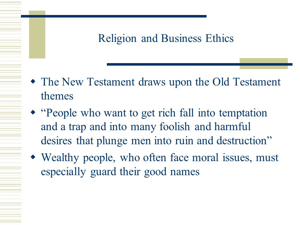 Religion and Business Ethics  The New Testament draws upon the Old Testament themes  People who want to get rich fall into temptation and a trap and into many foolish and harmful desires that plunge men into ruin and destruction  Wealthy people, who often face moral issues, must especially guard their good names