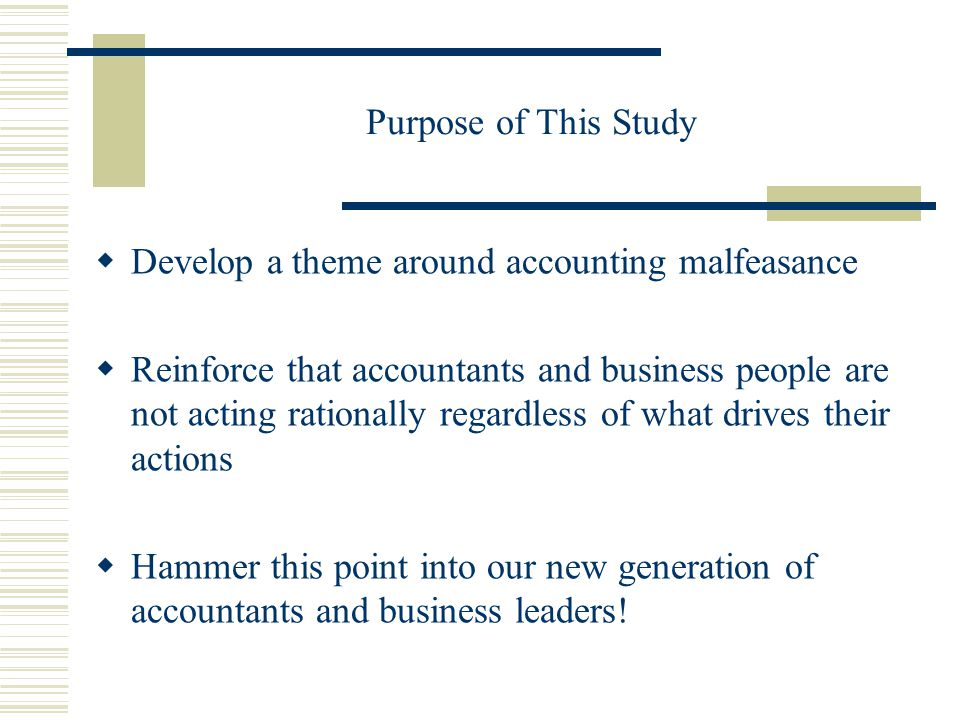 Purpose of This Study  Develop a theme around accounting malfeasance  Reinforce that accountants and business people are not acting rationally regardless of what drives their actions  Hammer this point into our new generation of accountants and business leaders!
