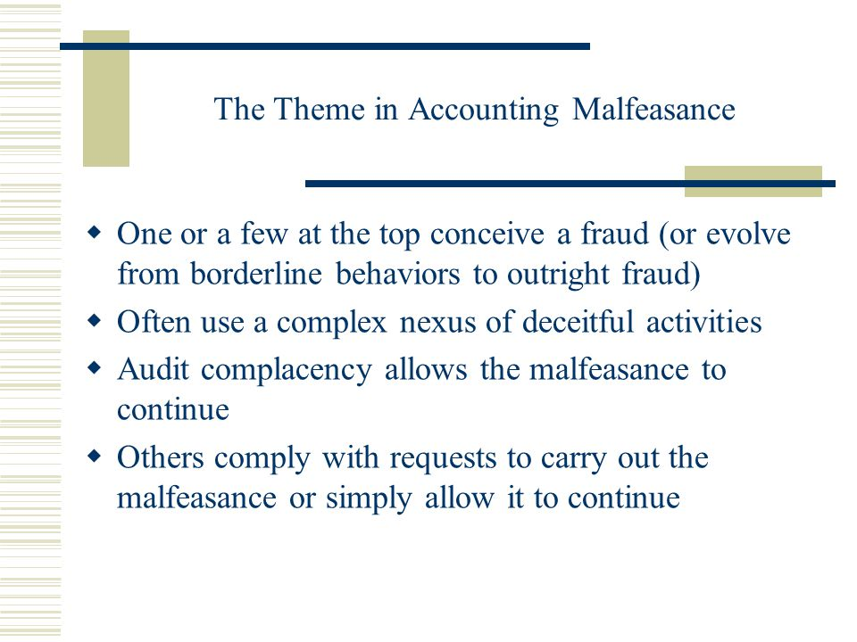 The Theme in Accounting Malfeasance  One or a few at the top conceive a fraud (or evolve from borderline behaviors to outright fraud)  Often use a complex nexus of deceitful activities  Audit complacency allows the malfeasance to continue  Others comply with requests to carry out the malfeasance or simply allow it to continue