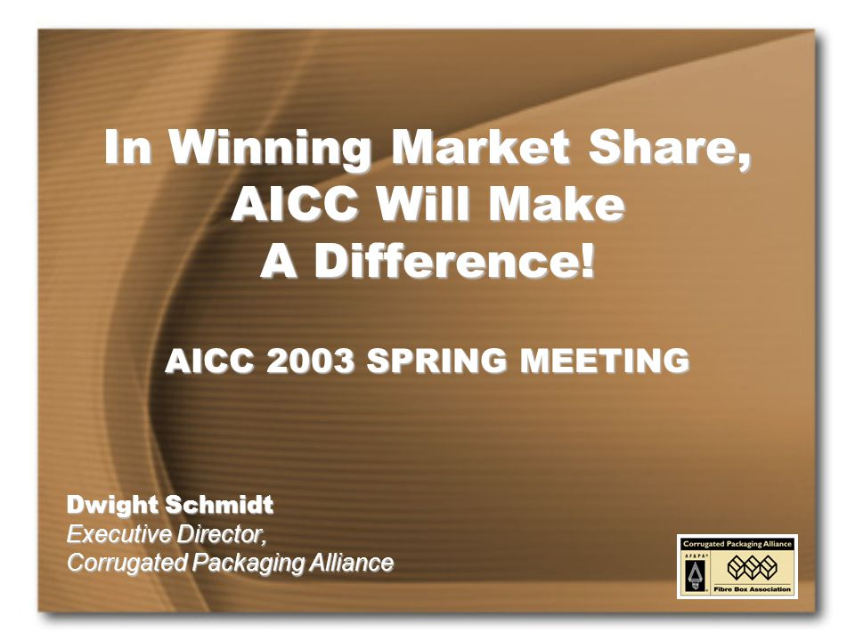Dwight Schmidt Executive Director, Corrugated Packaging Alliance In Winning Market Share, AICC Will Make A Difference.