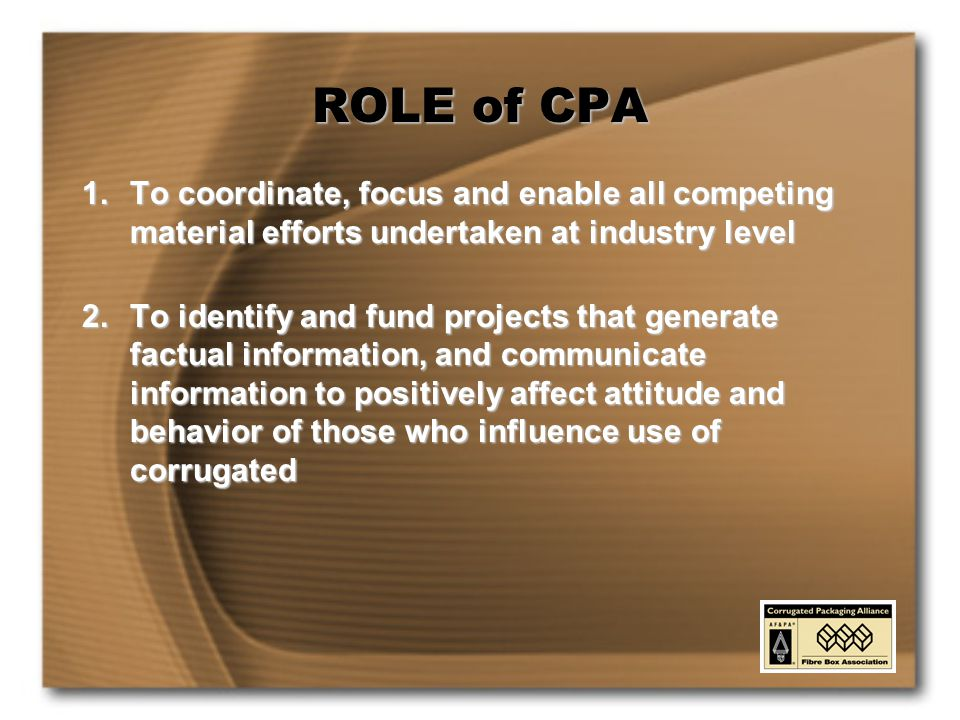 ROLE of CPA 1.To coordinate, focus and enable all competing material efforts undertaken at industry level 2.To identify and fund projects that generate factual information, and communicate information to positively affect attitude and behavior of those who influence use of corrugated