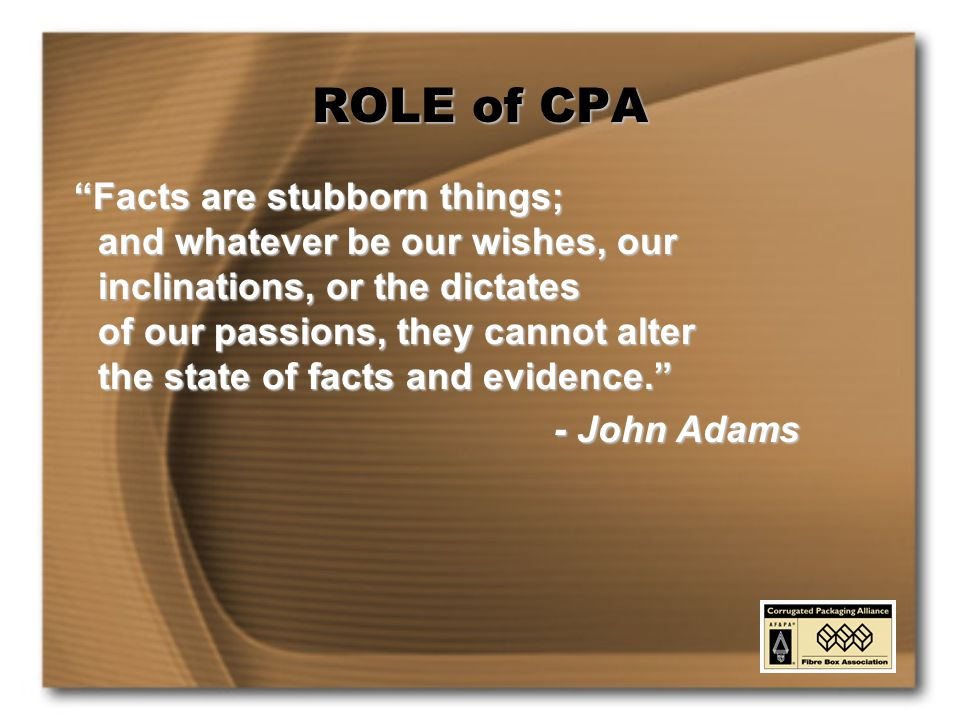 ROLE of CPA Facts are stubborn things; and whatever be our wishes, our inclinations, or the dictates of our passions, they cannot alter the state of facts and evidence. - John Adams