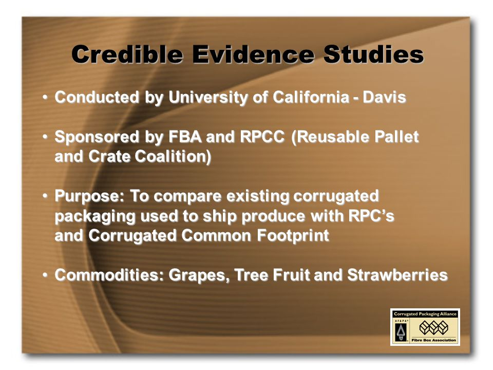 Credible Evidence Studies Conducted by University of California - DavisConducted by University of California - Davis Sponsored by FBA and RPCC (Reusable Pallet and Crate Coalition)Sponsored by FBA and RPCC (Reusable Pallet and Crate Coalition) Purpose: To compare existing corrugated packaging used to ship produce with RPC's and Corrugated Common FootprintPurpose: To compare existing corrugated packaging used to ship produce with RPC's and Corrugated Common Footprint Commodities: Grapes, Tree Fruit and StrawberriesCommodities: Grapes, Tree Fruit and Strawberries
