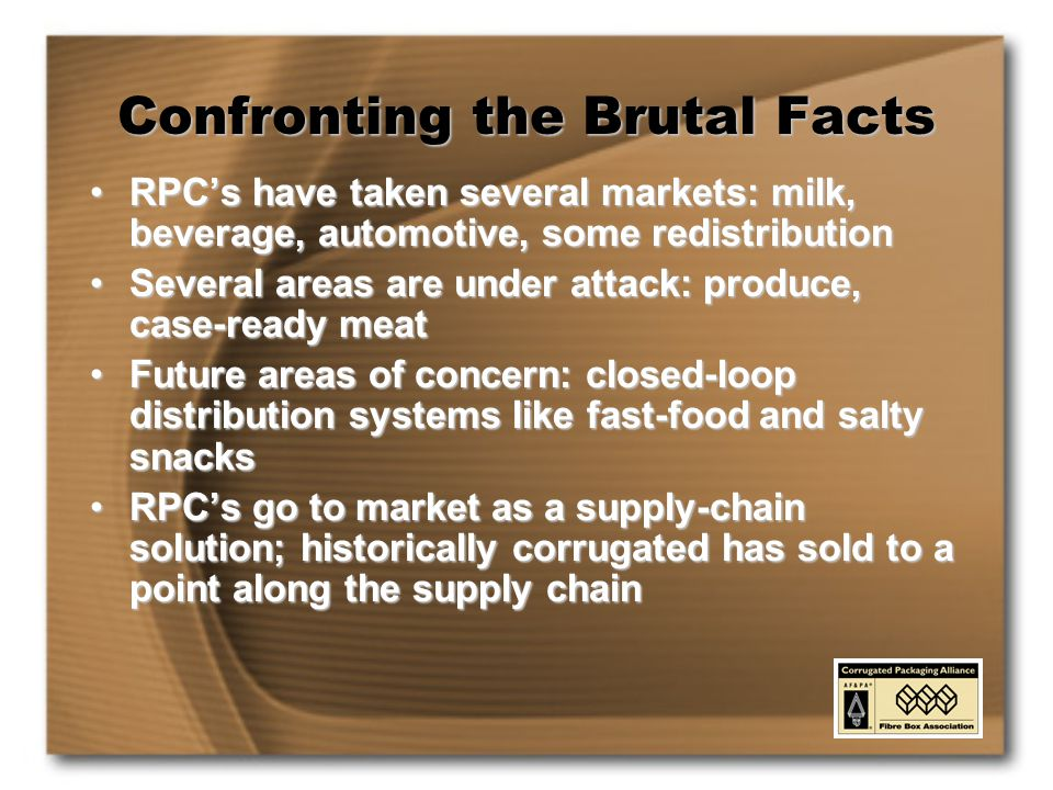 Confronting the Brutal Facts RPC's have taken several markets: milk, beverage, automotive, some redistributionRPC's have taken several markets: milk, beverage, automotive, some redistribution Several areas are under attack: produce, case-ready meatSeveral areas are under attack: produce, case-ready meat Future areas of concern: closed-loop distribution systems like fast-food and salty snacksFuture areas of concern: closed-loop distribution systems like fast-food and salty snacks RPC's go to market as a supply-chain solution; historically corrugated has sold to a point along the supply chainRPC's go to market as a supply-chain solution; historically corrugated has sold to a point along the supply chain