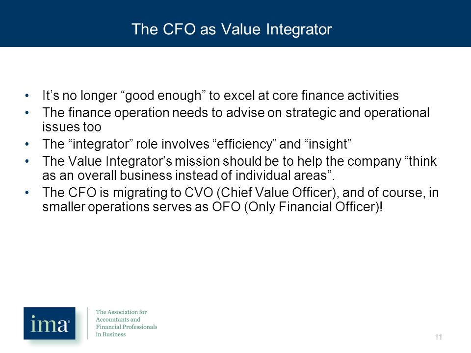 The CFO as Value Integrator It's no longer good enough to excel at core finance activities The finance operation needs to advise on strategic and operational issues too The integrator role involves efficiency and insight The Value Integrator's mission should be to help the company think as an overall business instead of individual areas .