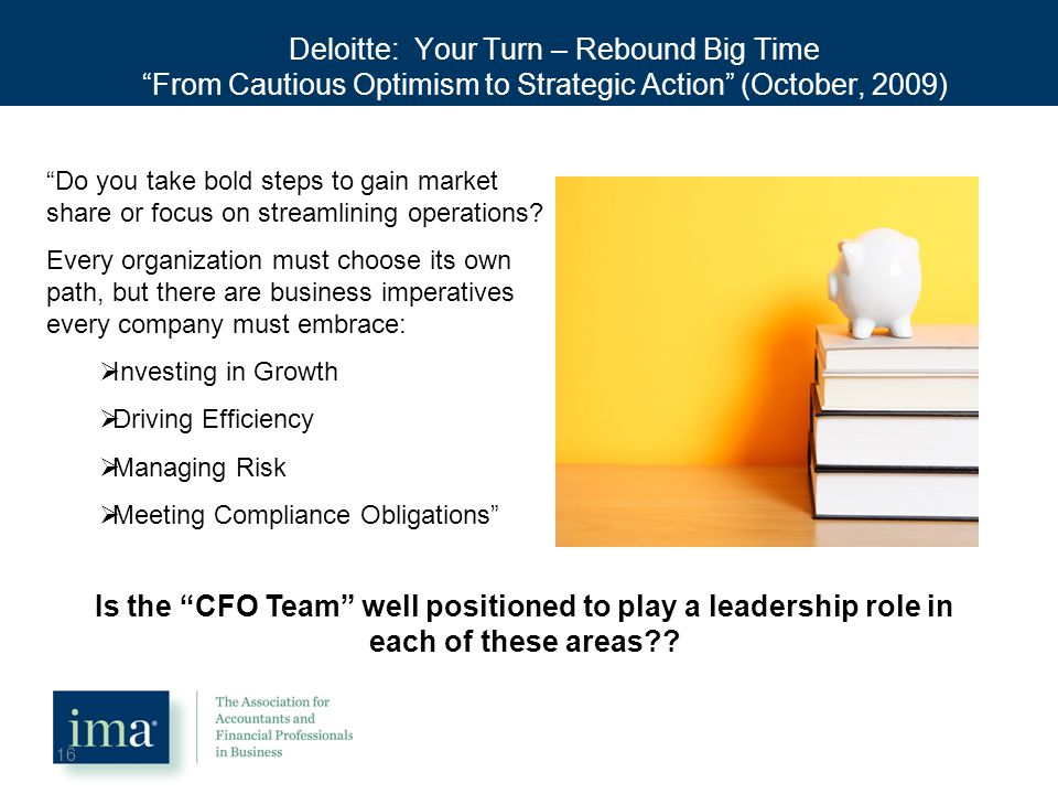 Deloitte: Your Turn – Rebound Big Time From Cautious Optimism to Strategic Action (October, 2009) 16 Do you take bold steps to gain market share or focus on streamlining operations.