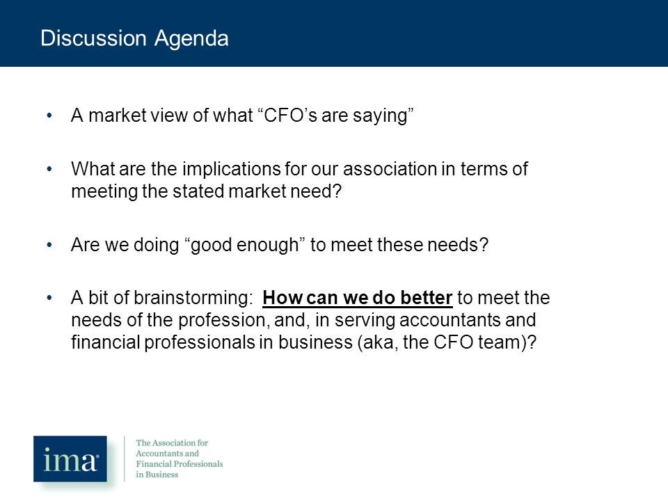 Discussion Agenda A market view of what CFO's are saying What are the implications for our association in terms of meeting the stated market need.
