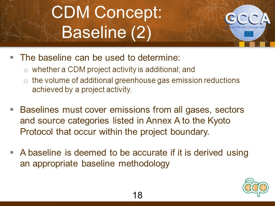 CDM concept: Baseline (3)  A baseline is deemed to reasonably represent the most likely alternative scenario to project implementation if it is developed using a baseline methodology that is: o already approved by the Executive Board; or o developed in accordance with the rules for developing new methodologies and then approved by the Executive Board.