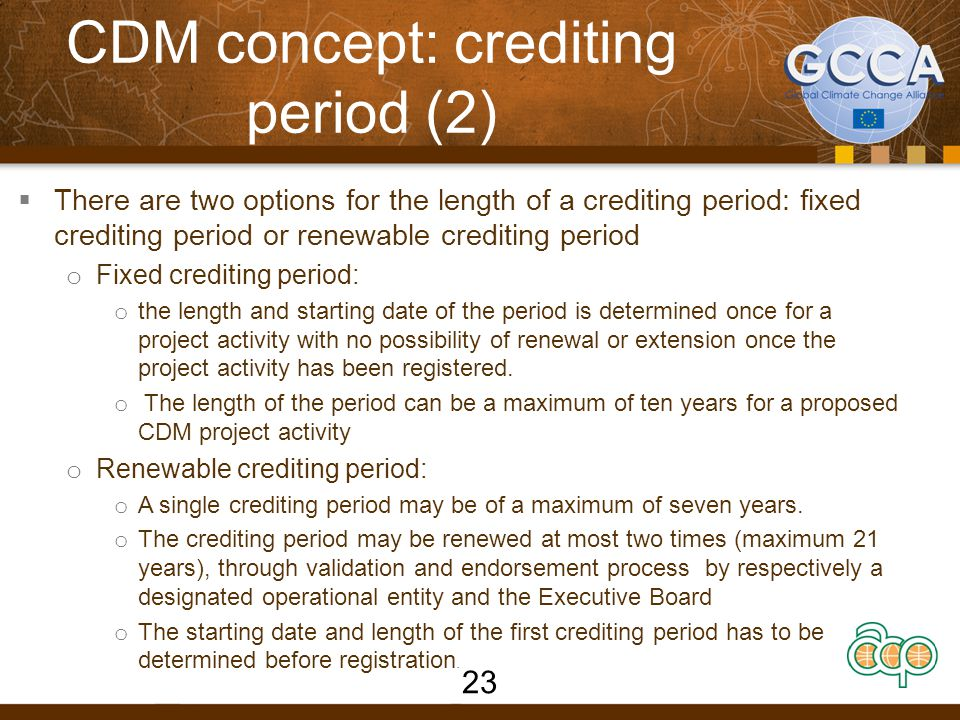 Estimated Timeline of a CDM project 6 to 12 months4 monthsCrediting period of the project 4 months Project develope r DN A DO E CDM Executive Board Step 1- Project feasibility assessment /PIN Step 2-CDM project development /PDD Step 3-Host approval /letter of approval Step 4- Project validation Step 5- Project registration Step 8-CER issuance Step 7- Project verification/cert ification/ report Step 6- Implementation and Monitoring /monitoring report