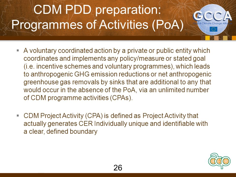 CDM PDD preparation: Programmes of Activities (PoA) POA 27 CPA Programme Level Programmatic CDM (PoA)  One Coordinating/managing Entity (CME) - who coordinates/manages the PoA  PoA provides a Framework to implement CPAs Activity Level (PoA) Individual CDM Programme Activity (CPA)  Implementing Partners carry on individual CPAs  Achieves GHG reductions or removals by sinks using methodologies