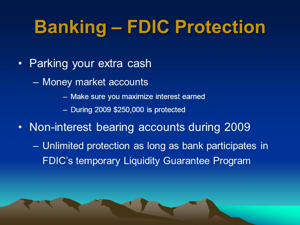 Banking – FDIC Protection Parking your extra cash –Money market accounts –Make sure you maximize interest earned –During 2009 $250,000 is protected Non-interest bearing accounts during 2009 –Unlimited protection as long as bank participates in FDIC's temporary Liquidity Guarantee Program