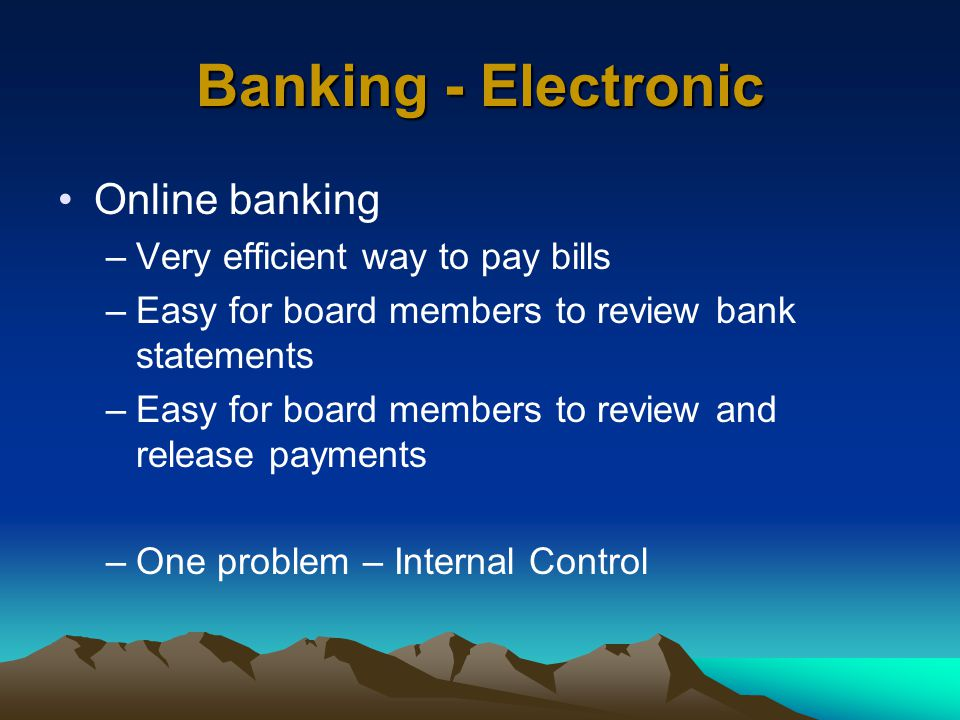 Banking - Electronic Online banking –Very efficient way to pay bills –Easy for board members to review bank statements –Easy for board members to review and release payments –One problem – Internal Control