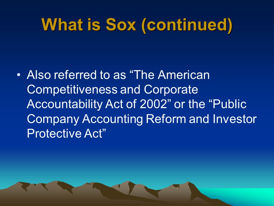 What is Sox (continued) Also referred to as The American Competitiveness and Corporate Accountability Act of 2002 or the Public Company Accounting Reform and Investor Protective Act