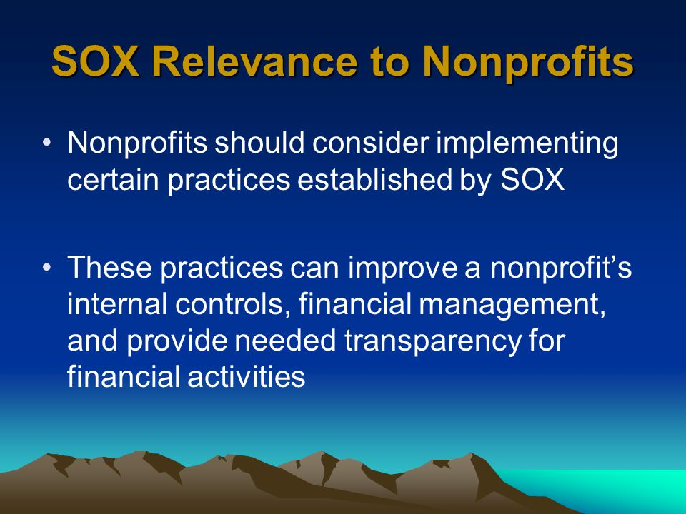 SOX Relevance to Nonprofits Nonprofits should consider implementing certain practices established by SOX These practices can improve a nonprofit's internal controls, financial management, and provide needed transparency for financial activities