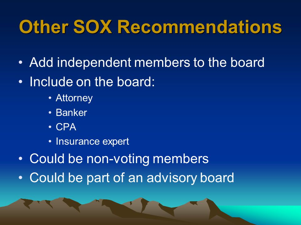 Other SOX Recommendations Add independent members to the board Include on the board: Attorney Banker CPA Insurance expert Could be non-voting members Could be part of an advisory board