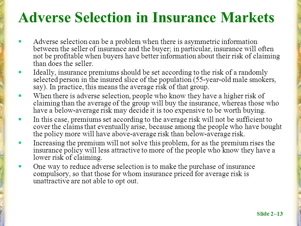 Slide 2–13 Adverse Selection in Insurance Markets  Adverse selection can be a problem when there is asymmetric information between the seller of insurance and the buyer; in particular, insurance will often not be profitable when buyers have better information about their risk of claiming than does the seller.