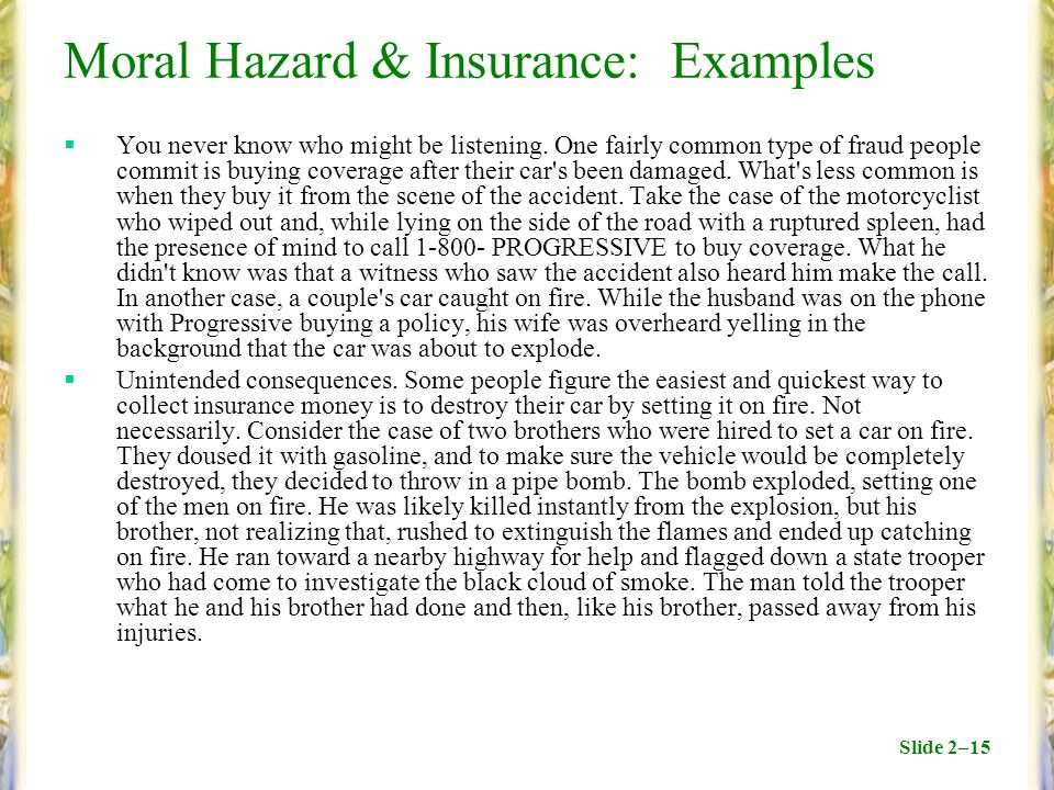 Slide 2–15 Moral Hazard & Insurance: Examples  You never know who might be listening. One fairly common type of fraud people commit is buying coverag