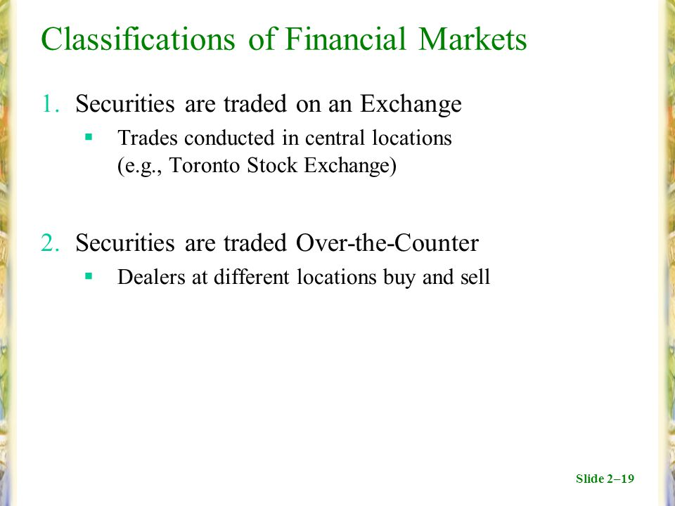 Slide 2–19 Classifications of Financial Markets 1.Securities are traded on an Exchange  Trades conducted in central locations (e.g., Toronto Stock Exchange) 2.Securities are traded Over-the-Counter  Dealers at different locations buy and sell