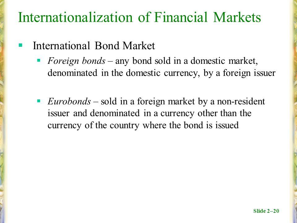 Slide 2–20 Internationalization of Financial Markets  International Bond Market  Foreign bonds – any bond sold in a domestic market, denominated in