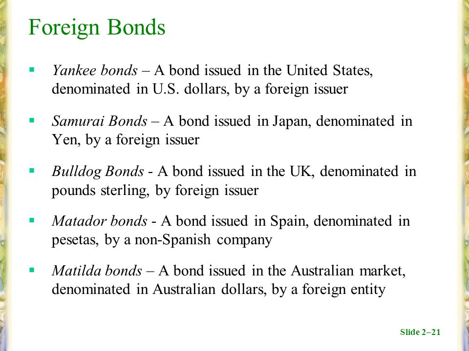 Slide 2–21 Foreign Bonds  Yankee bonds – A bond issued in the United States, denominated in U.S. dollars, by a foreign issuer  Samurai Bonds – A bon