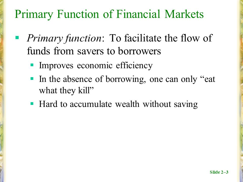 Slide 2–3 Primary Function of Financial Markets  Primary function: To facilitate the flow of funds from savers to borrowers  Improves economic effic