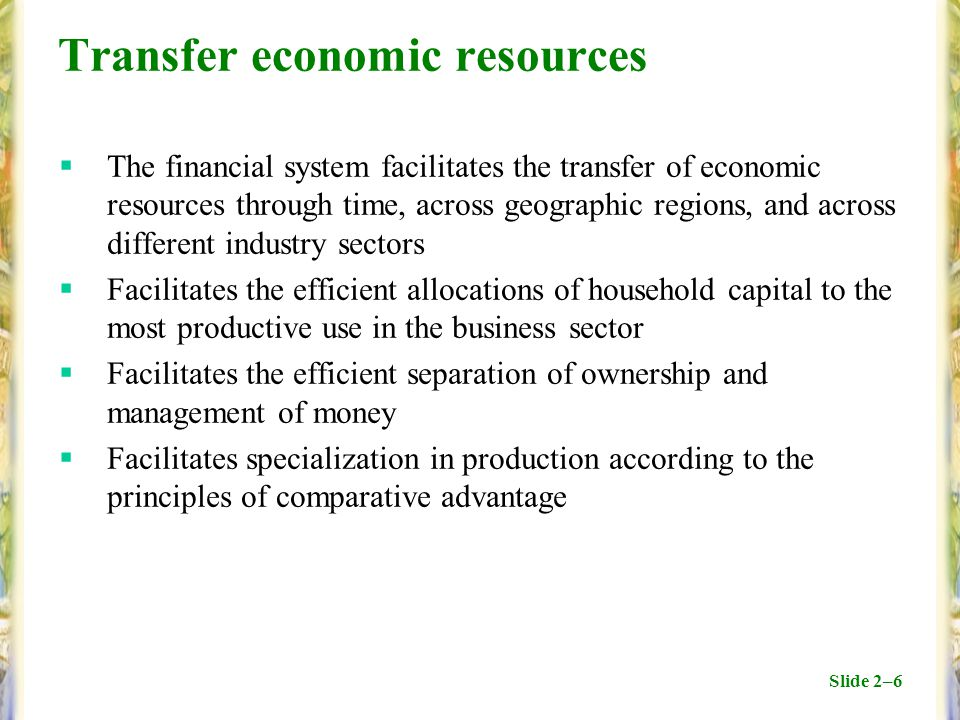 Slide 2–6 Transfer economic resources  The financial system facilitates the transfer of economic resources through time, across geographic regions, and across different industry sectors  Facilitates the efficient allocations of household capital to the most productive use in the business sector  Facilitates the efficient separation of ownership and management of money  Facilitates specialization in production according to the principles of comparative advantage