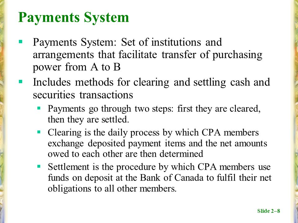 Slide 2–8 Payments System  Payments System: Set of institutions and arrangements that facilitate transfer of purchasing power from A to B  Includes methods for clearing and settling cash and securities transactions  Payments go through two steps: first they are cleared, then they are settled.