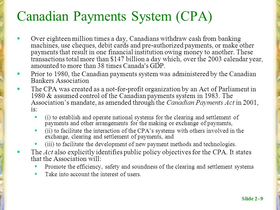 Slide 2–9 Canadian Payments System (CPA)  Over eighteen million times a day, Canadians withdraw cash from banking machines, use cheques, debit cards and pre-authorized payments, or make other payments that result in one financial institution owing money to another.