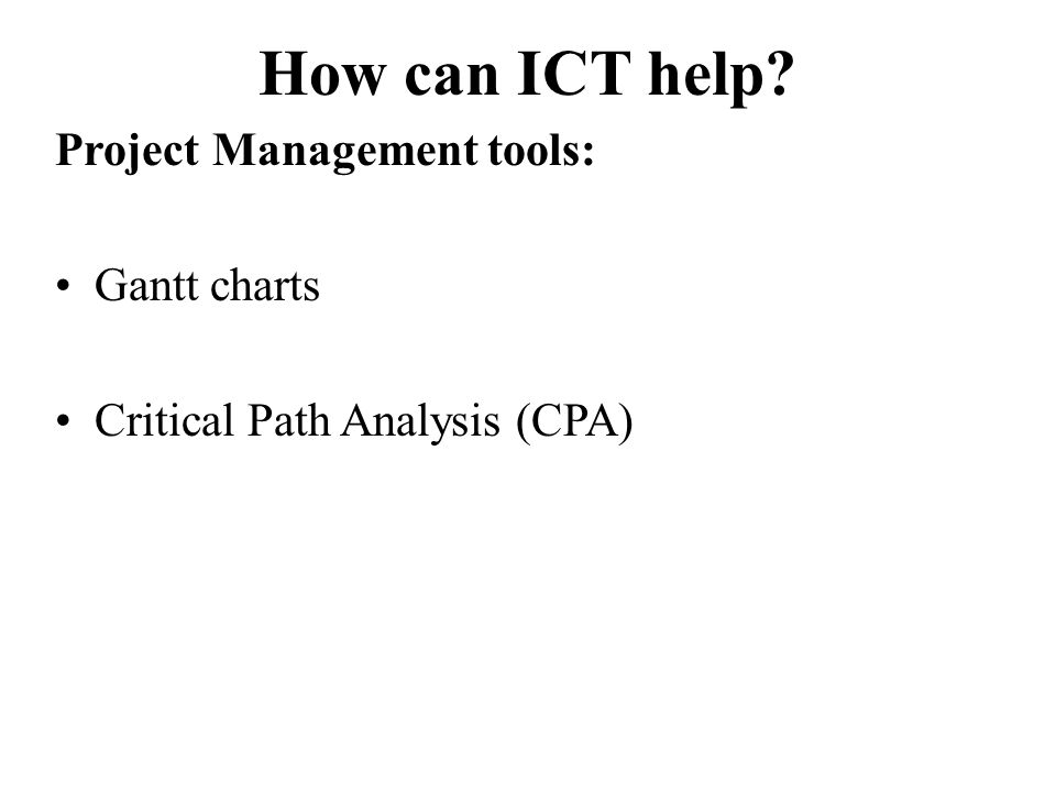 How can ICT help? Project Management tools: Gantt charts Critical Path Analysis (CPA)