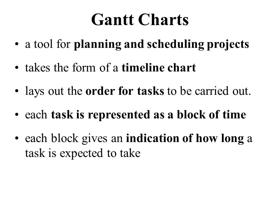 Using Gantt Charts for Planning an overall plan of the project can be constructed lists the order that tasks need to be completed indicates when each task is to begin indicates the time it will take for each task lists any necessary predecessor tasks indicates where simultaneous tasks can occur indicates total time of project